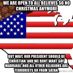 Scumbag America - We are open to all believes so no christmas anymore But wait, our president should be christian. and we dont want gay marriage. and all other religions are terrorists or from satan.