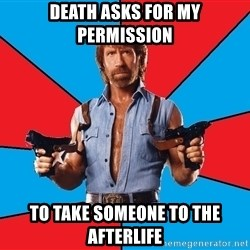Chuck Norris  - death asks for my permission to take someone to the afterlife