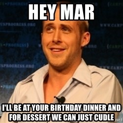 Typographer Ryan Gosling - hey mar i'll be at your birthday dinner and for dessert we can just cudle