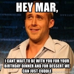 Typographer Ryan Gosling - hey mar, i cant wait to be with you for your birthday dinner and for dessert we can just cuddle
