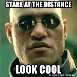 what if i told you matri - STARE AT THE DISTANCE LOOK COOL