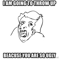 genius rage meme - i am going to throw up beacuse you are so ugly