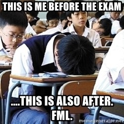 Fml  - This is me before the exam ....This is also after. Fml.