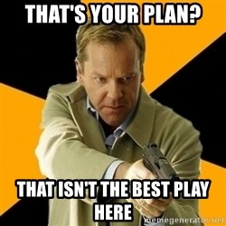 jack bauer new - ThAT'S YOUR PLAN? THAT iSn'T THE BEST PLAY HERE