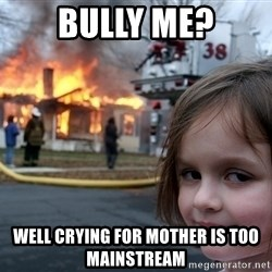 Disaster Girl - bully me? well crying for mother is too mainstream