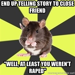 """Survivor Rat - End up telling story to close friend """"Well, at least you weren't raped"""""""