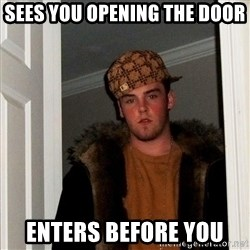 Scumbag Steve - sees you opening the door enters before you