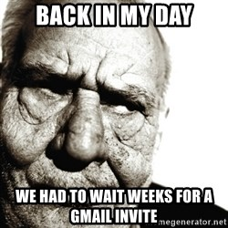 Back In My Day - back in my day we had to wait weeks for a gmail invite