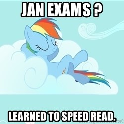 Rainbow Dash Cloud - Jan exams ? Learned to speed read.