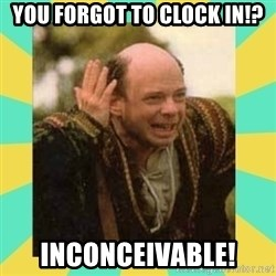 Princess Bride Vizzini - You forgot to Clock in!? Inconceivable!