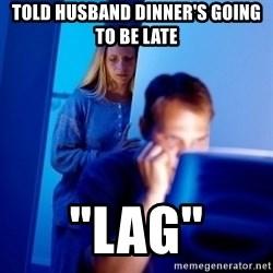 """Internet Husband - Told husband dinner's going to be late """"lag"""""""