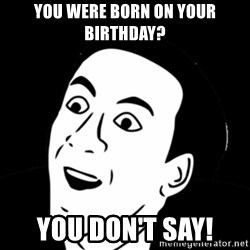 you don't say meme - you were born on your birthday? you don't say!