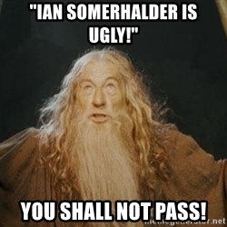 """You shall not pass - """"IAN SOMERHALDER IS UGLY!"""" YOU SHALL NOT PASS!"""
