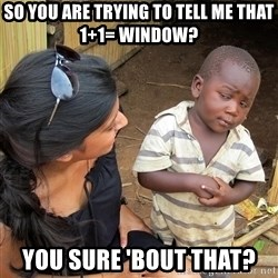 Skeptical African Child - so you are trying to tell me that 1+1= window? you sure 'bout that?