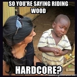 Skeptical third-world kid - so you're saying riding wood hardcore?