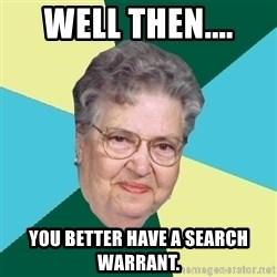 Hilda de Caballito - well then.... you better have a search warrant.
