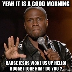 Kevin Hart - Yeah it is a good morning cause Jesus woke us up. HELLO! BOOM! I LOVE HIM ! DO YOU ?