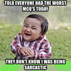evil baby - Told everyone had the worst mcq's today they don't know i was being sarcastic