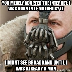 Bane - You Merely adopted the internet. i was born in it, molded by it i didnt see broadband until i was already a man
