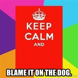 Keep calm and - blame it on the dog.