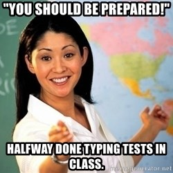 "Unhelpful High School Teacher - ""you should be prepared!"" halfway done typing tests in class."