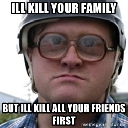 Bubbles Trailer Park Boy - Ill kill your family but ill kill all your friends first