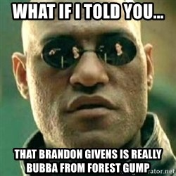 what if i told you matri - WHAT if i told you... that brandon givens is really bubba from forest gump