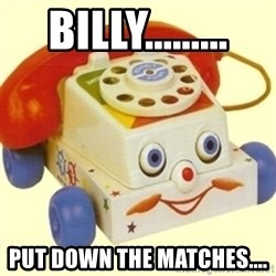Sinister Phone - billy......... put down the matches....