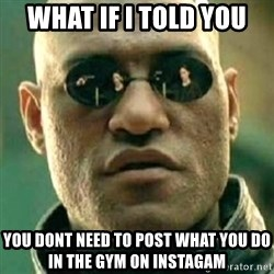 what if i told you matri - what if i told you you dont need to post what you do in the gym on instagam