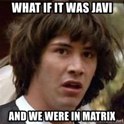 Conspiracy Keanu - what if it was javi and we were in matrix