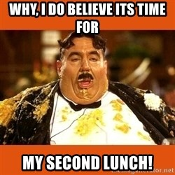 Fat Guy - Why, I do believe its time for my second lunch!