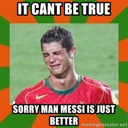 cristianoronaldo - IT CANT BE TRUE SORRY MAN MESSI IS JUST BETTER