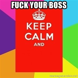 Keep calm and - FUCK YOUR BOSS