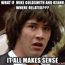 Conspiracy Keanu - What if  Mike Goldsmith and Keanu where related??? It all makes sense
