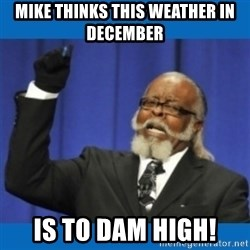 Too damn high - mike thinks this weather in december is to dam high!