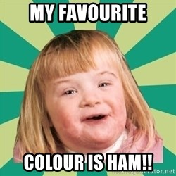 Retard girl - MY FAVOURITE COLOUR IS HAM!!