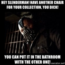 Bane Meme - Hey slenderman! have another chair for your collection, you dick! You can put it in the bathroom with the other one!