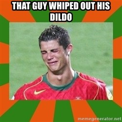 cristianoronaldo - THAT GUY WHIPED OUT HIS DILDO