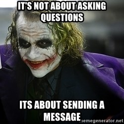 joker - it's not about asking questions  its about sending a message