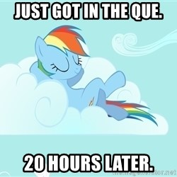 Rainbow Dash Cloud - just got in the que. 20 hours later.