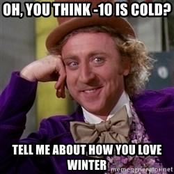 Willy Wonka - oh, you think -10 is cold? tell me about how you love winter