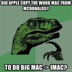 Philosoraptor - did apple copy the word mac from mcdonalds? to do big mac -> imac?