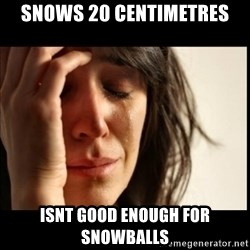 First World Problems - Snows 20 CENTIMETRES isnt good enough for snowballs