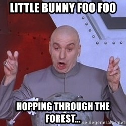 Dr. Evil Air Quotes - little bunny foo foo hopping through the forest...