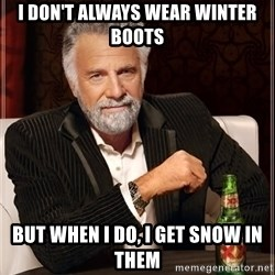 The Most Interesting Man In The World - i don't always wear winter boots but when i do, i get snow in them