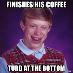Bad Luck Brian - finishes his coffee turd at the bottom