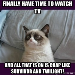 tard the grumpy cat 2 - FINALLY HAVE TIME TO WATCH TV AND ALL THAT IS ON IS CRAP LIKE SURVIVOR AND TWILIGHT!