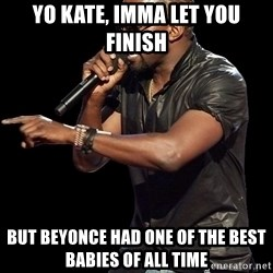 Kanye West - yo kate, imma let you finish but beyonce had one of the best babies of all time