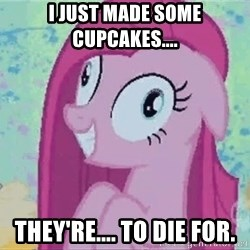 Crazy Pinkie Pie - I just made some cupcakes.... They're.... to die for.