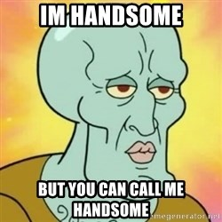 handsome squidward - im handsome but you can call me handsome